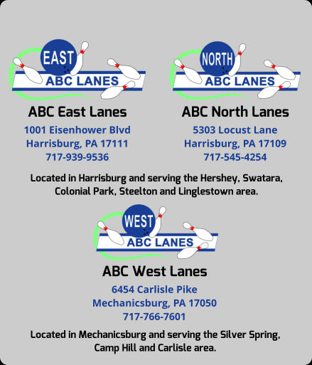 ABC East Lanes 1001 Eisenhower Blvd Harrisburg, PA 17111 717-939-9536 ABC North Lanes 5303 Locust Lane Harrisburg, PA 17109 717-545-4254 Located in Harrisburg and serving the Hershey, Swatara, Colonial Park, Steelton and Linglestown area. ABC West Lanes 6454 Carlisle Pike Mechanicsburg, PA 17050 717-766-7601 Located in Mechanicsburg and serving the Silver Spring,  Camp Hill and Carlisle area.